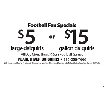 $15 gallon daiquiris All Day Mon, Thurs, & Sun Football Games. $5 large daiquiris All Day Mon, Thurs, & Sun Football Games. With this coupon. Must be 21 with valid ID for alcohol. Mondays, Thursdays & Sundays only. Not valid with other offers. Expires 10-28-16.
