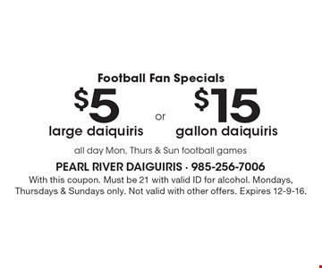 Football Fan Specials $5 large daiquiris OR $15 gallon daiquiris. All day Mon, Thurs & Sun football games. With this coupon. Must be 21 with valid ID for alcohol. Mondays, Thursdays & Sundays only. Not valid with other offers. Expires 12-9-16.