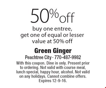 50%off buy one entree, get one of equal or lesser value at 50% off. With this coupon. Dine in only. Present prior to ordering. Not valid with course meal, lunch special, happy hour, alcohol. Not valid on any holidays. Cannot combine offers. Expires 12-9-16.