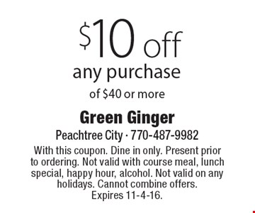 $10 off any purchase of $40 or more. With this coupon. Dine in only. Present prior to ordering. Not valid with course meal, lunch special, happy hour, alcohol. Not valid on any holidays. Cannot combine offers. Expires 11-4-16.