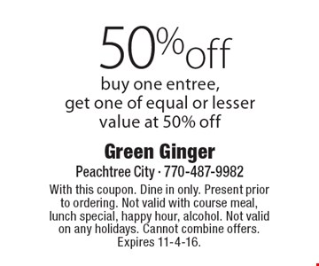 50% off entree. Buy one entree, get one of equal or lesser value at 50% off. With this coupon. Dine in only. Present prior to ordering. Not valid with course meal, lunch special, happy hour, alcohol. Not valid on any holidays. Cannot combine offers. Expires 11-4-16.