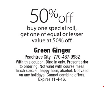 50% off special roll. Buy one special roll, get one of equal or lesser value at 50% off. With this coupon. Dine in only. Present prior to ordering. Not valid with course meal, lunch special, happy hour, alcohol. Not valid on any holidays. Cannot combine offers. Expires 11-4-16.