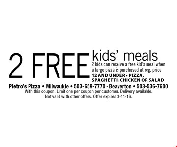 2 free kids' meals. 2 kids can receive a free kid's meal when a large pizza is purchased at reg. price 12 and under • Pizza, Spaghetti, Chicken Or Salad. With this coupon. Limit one per coupon per customer. Delivery available. Not valid with other offers. Offer expires 3-11-16.