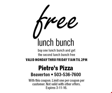 Free lunch bunch. Buy one lunch bunch and get the second lunch bunch free. Valid Monday thru FridaY 11am til 2pm. With this coupon. Limit one per coupon per customer. Not valid with other offers. Expires 3-11-16.