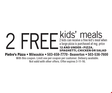 2 free kids' meals. 2 kids can receive a free kid's meal when a large pizza is purchased at reg. price. 12 and under. Pizza, spaghetti, chicken or salad. With this coupon. Limit one per coupon per customer. Delivery available. Not valid with other offers. Offer expires 3-11-16.