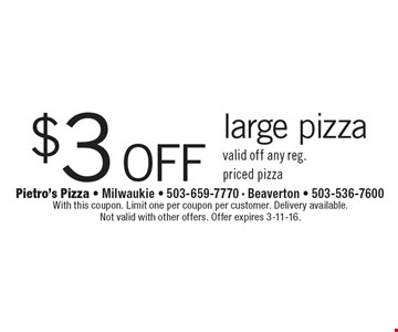 $3 off large pizza. Valid off any reg. priced pizza. With this coupon. Limit one per coupon per customer. Delivery available. Not valid with other offers. Offer expires 3-11-16.