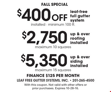 fall special $5,350 up & over siding installed maximum 15 squares. $2,750 up & over roofing installed maximum 10 squares. $400 Off leaf-free full gutter system installed - minimum 100 ft. . finance $125 per month. With this coupon. Not valid with other offers or prior purchases. Expires 10-28-16.