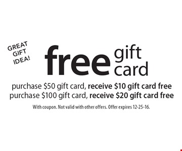 Great Gift Idea! Free gift card. Purchase $50 gift card, receive $10 gift card free. Purchase $100 gift card, receive $20 gift card free. With coupon. Not valid with other offers. Offer expires 12-25-16.