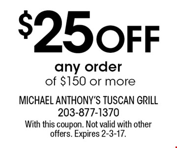 $25 Off any order of $150 or more. With this coupon. Not valid with other offers. Expires 2-3-17.