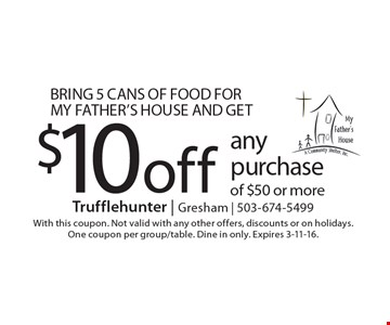 Bring 5 cans of food for My Father's House and get $10 off any purchase of $50 or more. With this coupon. Not valid with any other offers, discounts or on holidays. One coupon per group/table. Dine in only. Expires 3-11-16.