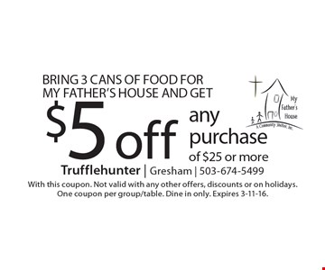 Bring 3 cans of food for My Father's House and get $5 off any purchase of $25 or more. With this coupon. Not valid with any other offers, discounts or on holidays. One coupon per group/table. Dine in only. Expires 3-11-16.