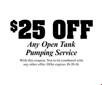 $25 OFF Any Open Tank Pumping Service . With this coupon. Not to be combined with any other offer. Offer expires 10-28-16.