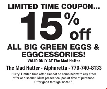 Limited time coupon. 15%off All big green eggs & eggcessories! Valid Only At The Mad Hatter. Hurry! Limited time offer. Cannot be combined with any other offer or discount. Must present coupon at time of purchase. Offer good through 12-9-16.