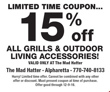 Limited time coupon.15% off All grills & outdoor living accessories! Valid Only At The Mad Hatter. Hurry! Limited time offer. Cannot be combined with any other offer or discount. Must present coupon at time of purchase. Offer good through 12-9-16.