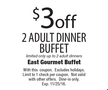 $3 off 2 adult dinner buffets. Limited only up to 2 adult dinners. With this coupon. Excludes holidays. Limit to 1 check per coupon. Not valid with other offers. Dine-in only. Exp. 11/25/16.