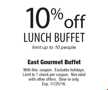 10% off lunch buffet. Limit up to 10 people. With this coupon. Excludes holidays. Limit to 1 check per coupon. Not valid with other offers. Dine-in only. Exp. 11/25/16.