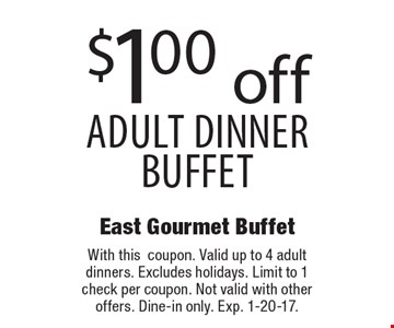 $1.00 off adult dinner buffet. With thiscoupon. Valid up to 4 adult dinners. Excludes holidays. Limit to 1 check per coupon. Not valid with other offers. Dine-in only. Exp. 1-20-17.