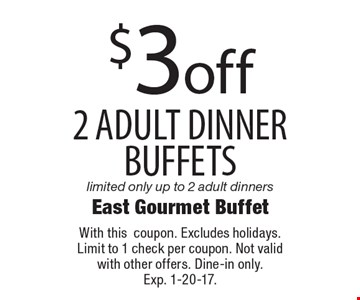 $3off 2 adult dinner buffets limited only up to 2 adult dinners. With thiscoupon. Excludes holidays. Limit to 1 check per coupon. Not valid with other offers. Dine-in only. Exp. 1-20-17.