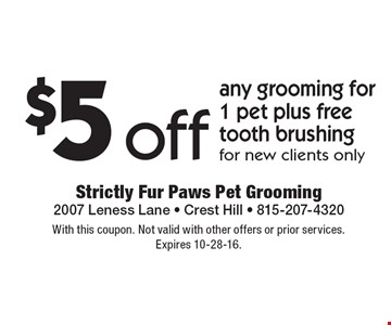 $5 off any grooming for 1 pet plus free tooth brushing for new clients only. With this coupon. Not valid with other offers or prior services. Expires 10-28-16.