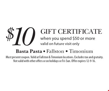 $10 Gift Certificate when you spend $50 or more. Valid on future visit only. Must present coupon. Valid at Fallston & Timonium locations. Excludes tax and gratuity. Not valid with other offers or on holidays or Fri-Sun. Offer expires 12-9-16.