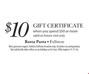 $10 Gift Certificate when you spend $50 or more. Valid on future visit only. Must present coupon. Valid at Fallston location only. Excludes tax and gratuity.Not valid with other offers or on holidays or Fri-Sun. Offer expires 11-11-16.