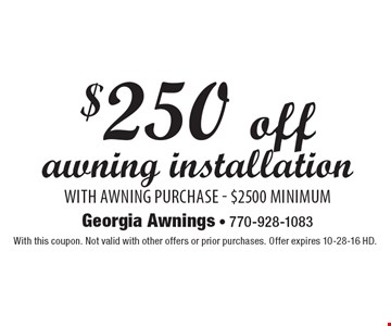 $250 off awning installation with awning purchase - $2500 minimum. With this coupon. Not valid with other offers or prior purchases. Offer expires 10-28-16 HD.