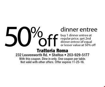 50% off dinner entree buy 1 dinner entree at regular price, get 2nd dinner entree of equal or lesser value at 50% off . With this coupon. Dine in only. One coupon per table. Not valid with other offers. Offer expires 11-25-16.