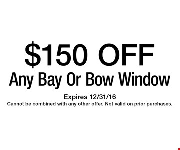 $150 OFF Any Bay Or Bow Window. Expires 12/31/16. Cannot be combined with any other offer. Not valid on prior purchases.