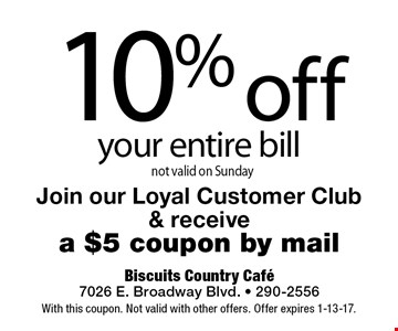 10% off your entire bill. not valid on Sunday Join our Loyal Customer Club & receive a $5 coupon by mail. With this coupon. Not valid with other offers. Offer expires 1-13-17.
