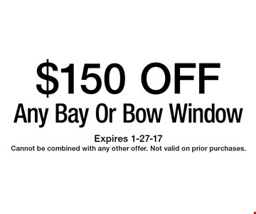 $150 OFF Any Bay Or Bow Window. Expires 1-27-17Cannot be combined with any other offer. Not valid on prior purchases.