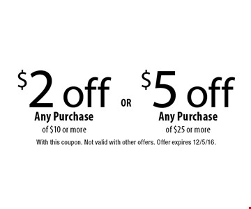 $5 off Any Purchase of $25 or more OR $2 off Any Purchase of $10 or more. With this coupon. Not valid with other offers. Offer expires 12/5/16.