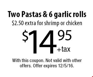 $14.95 Two Pastas & 6 garlic rolls $2.50 extra for shrimp or chicken. With this coupon. Not valid with other offers. Offer expires 12/5/16.