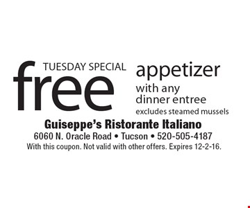 TUESDAY SPECIAL! Free appetizer with any dinner entree, excludes steamed mussels. With this coupon. Not valid with other offers. Expires 12-2-16.