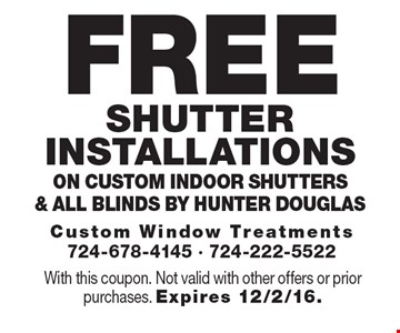 Free Shutter installations on custom indoor shutters & all blinds by Hunter Douglas. With this coupon. Not valid with other offers or prior purchases. Expires 12/2/16.