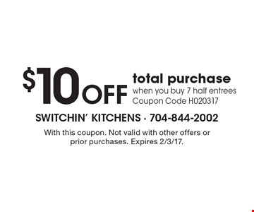 $10 off total purchase when you buy 7 half entrees. Coupon Code H020317. With this coupon. Not valid with other offers or prior purchases. Expires 2/3/17.
