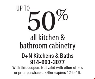 UP TO 50% off all kitchen & bathroom cabinetry. With this coupon. Not valid with other offers or prior purchases. Offer expires 12-9-16.