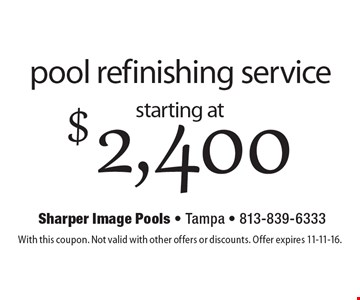 Starting at $2,400 pool refinishing service. With this coupon. Not valid with other offers or discounts. Offer expires 11-11-16.