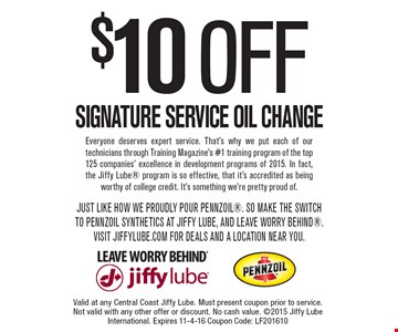 $10 OFF SIGNATURE SERVICE OIL CHANGE. Valid at any Central Coast Jiffy Lube. Must present coupon prior to service. Not valid with any other offer or discount. No cash value. 2015 Jiffy Lube International. Expires 11-4-16 Coupon Code: LF201610
