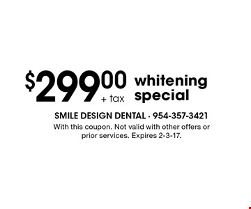 $299.00 + tax whitening special. With this coupon. Not valid with other offers or prior services. Expires 2-3-17.