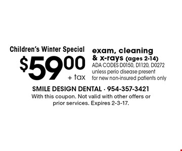 Children's Winter Special $59.00 + tax exam, cleaning & x-rays (ages 2-14) ADA CODES D0150, D1120, D0272 unless perio disease present for new non-insured patients only. With this coupon. Not valid with other offers or prior services. Expires 2-3-17.