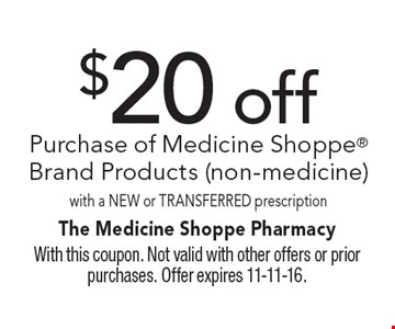 $20 off Purchase of Medicine Shoppe Brand Products (non-medicine) with a New or Transferred prescription. With this coupon. Not valid with other offers or prior purchases. Offer expires 11-11-16.
