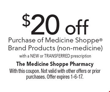$20 off Purchase of Medicine Shoppe Brand Products (non-medicine) with a NEW or TRANSFERRED prescription. With this coupon. Not valid with other offers or prior purchases. Offer expires 1-6-17.