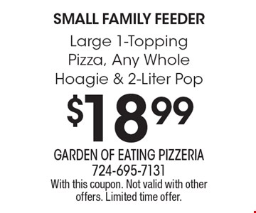 Small Family Feeder $18.99 Large 1-Topping Pizza, Any Whole Hoagie & 2-Liter Pop. With this coupon. Not valid with other offers. Limited time offer.
