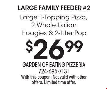 Large Family Feeder #2 $26.99 Large 1-Topping Pizza, 2 Whole Italian Hoagies & 2-Liter Pop. With this coupon. Not valid with other offers. Limited time offer.