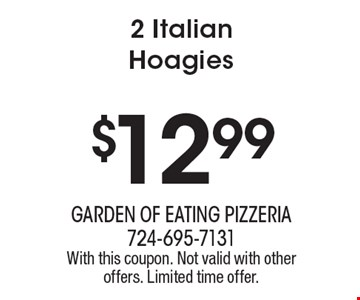 $12.99 2 Italian Hoagies. With this coupon. Not valid with other offers. Limited time offer.