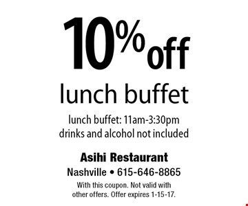 10% off lunch buffet lunch buffet: 11am-3:30pm drinks and alcohol not included. With this coupon. Not valid with other offers. Offer expires 1-15-17.
