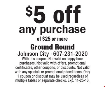$5 off any purchase of $25 or more. With this coupon. Not valid on happy hour purchases. Not valid with offers, promotional certificates, other coupons, or discounts. Not valid with any specials or promotional priced items. Only 1 coupon or discount may be used regardless of multiple tables or separate checks. Exp. 11-25-16.