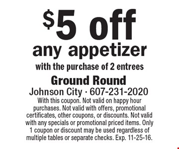 $5 off any appetizer with the purchase of 2 entrees. With this coupon. Not valid on happy hour purchases. Not valid with offers, promotional certificates, other coupons, or discounts. Not valid with any specials or promotional priced items. Only 1 coupon or discount may be used regardless of multiple tables or separate checks. Exp. 11-25-16.
