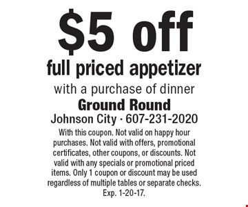 $5 off full priced appetizer with a purchase of dinner. With this coupon. Not valid on happy hour purchases. Not valid with offers, promotional certificates, other coupons, or discounts. Not valid with any specials or promotional priced items. Only 1 coupon or discount may be used regardless of multiple tables or separate checks.Exp. 1-20-17.