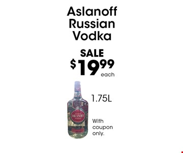 SALE$19.99 Aslanoff Russian Vodka 1.75Leach . Withcoupononly.